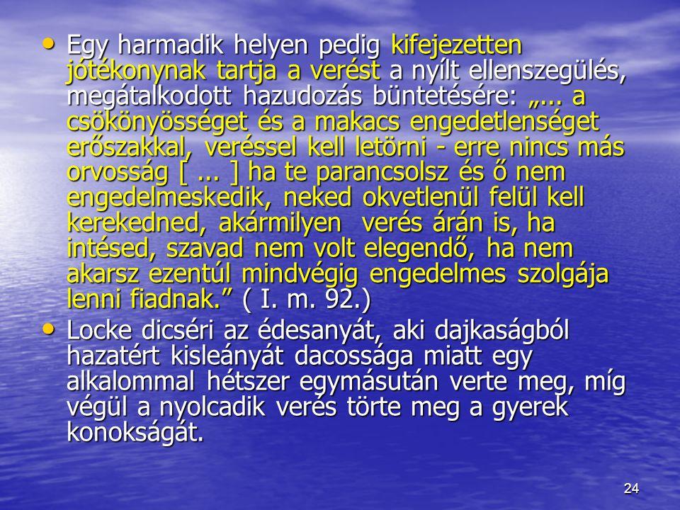 """Egy harmadik helyen pedig kifejezetten jótékonynak tartja a verést a nyílt ellenszegülés, megátalkodott hazudozás büntetésére: """"... a csökönyösséget és a makacs engedetlenséget erőszakkal, veréssel kell letörni - erre nincs más orvosság [ ... ] ha te parancsolsz és ő nem engedelmeskedik, neked okvetlenül felül kell kerekedned, akármilyen verés árán is, ha intésed, szavad nem volt elegendő, ha nem akarsz ezentúl mindvégig engedelmes szolgája lenni fiadnak. ( I. m. 92.)"""